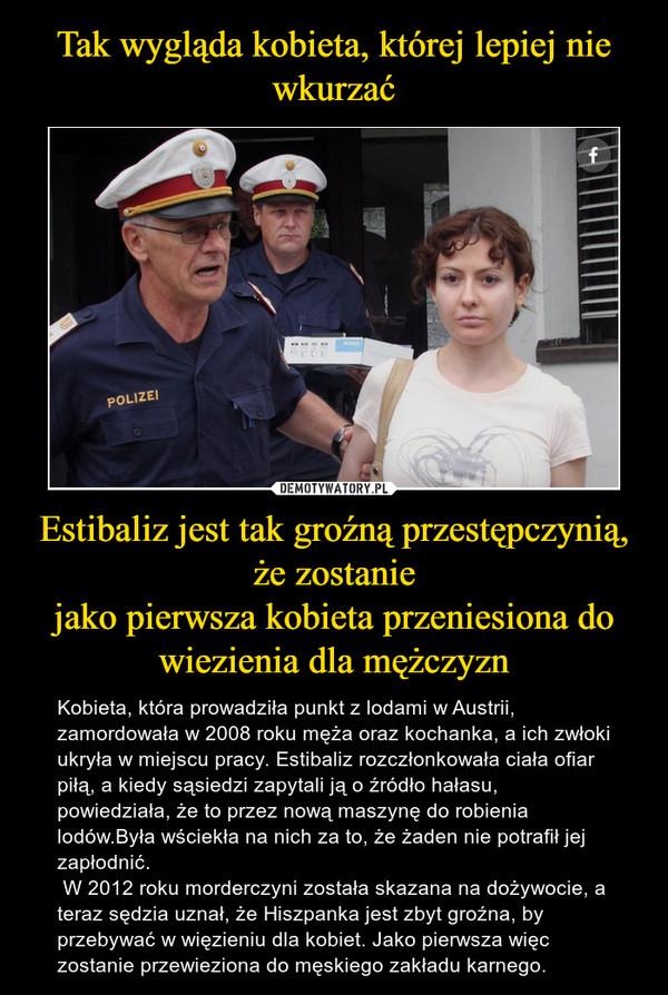 Estibaliz jest tak groźną przestępczynią, że zostaniejako pierwsza kobieta przeniesiona do wiezienia dla mężczyzn – Kobieta, która prowadziła punkt z lodami w Austrii, zamordowała w 2008 roku męża oraz kochanka, a ich zwłoki ukryła w miejscu pracy. Estibaliz rozczłonkowała ciała ofiar piłą, a kiedy sąsiedzi zapytali ją o źródło hałasu, powiedziała, że to przez nową maszynę do robienia lodów.Była wściekła na nich za to, że żaden nie potrafił jej zapłodnić. W 2012 roku morderczyni została skazana na dożywocie, a teraz sędzia uznał, że Hiszpanka jest zbyt groźna, by przebywać w więzieniu dla kobiet. Jako pierwsza więc zostanie przewieziona do męskiego zakładu karnego.