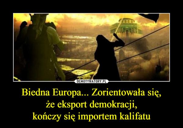 Biedna Europa... Zorientowała się,że eksport demokracji,kończy się importem kalifatu –