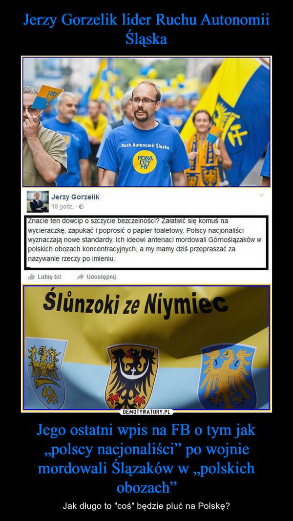 """Jego ostatni wpis na FB o tym jak """"polscy nacjonaliści"""" po wojnie mordowali Ślązaków w """"polskich obozach"""" – Jak długo to """"coś"""" będzie pluć na Polskę?"""