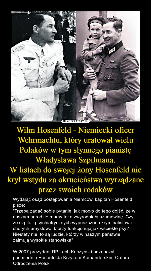 """Wilm Hosenfeld - Niemiecki oficer Wehrmachtu, który uratował wielu Polaków w tym słynnego pianistę Władysława Szpilmana.W listach do swojej żony Hosenfeld nie krył wstydu za okrucieństwa wyrządzane przez swoich rodaków – Wydając osąd postępowania Niemców, kapitan Hosenfeld pisze:""""Trzeba zadać sobie pytanie, jak mogło do tego dojść, że w naszym narodzie mamy taką zwyrodniałą szumowinę. Czy ze szpitali psychiatrycznych wypuszczono kryminalistów i chorych umysłowo, którzy funkcjonują jak wściekłe psy? Niestety nie, to są ludzie, którzy w naszym państwie zajmują wysokie stanowiska""""W 2007 prezydent RP Lech Kaczyński odznaczył pośmiertnie Hosenfelda Krzyżem Komandorskim Orderu Odrodzenia Polski"""