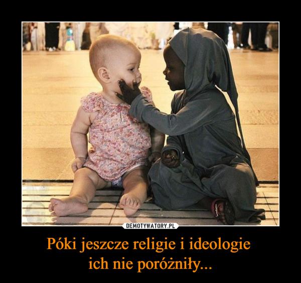 Póki jeszcze religie i ideologie ich nie poróżniły... –
