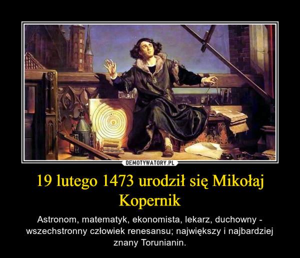 19 lutego 1473 urodził się Mikołaj Kopernik – Astronom, matematyk, ekonomista, lekarz, duchowny - wszechstronny człowiek renesansu; największy i najbardziej znany Torunianin.