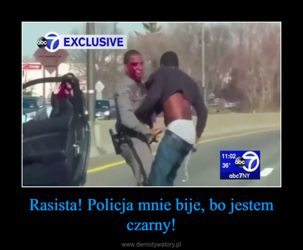 Rasista! Policja mnie bije, bo jestem czarny! –
