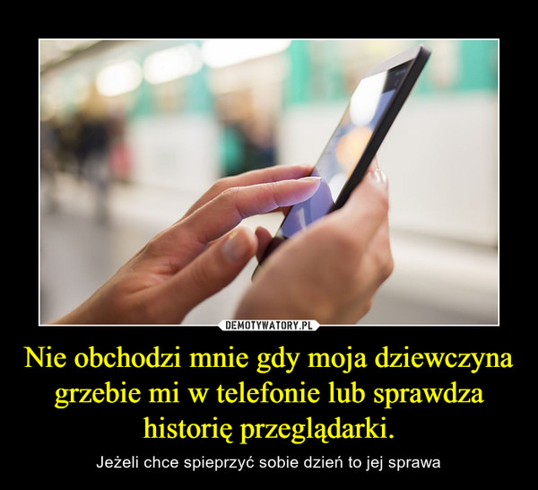Nie obchodzi mnie gdy moja dziewczyna grzebie mi w telefonie lub sprawdza historię przeglądarki. – Jeżeli chce spieprzyć sobie dzień to jej sprawa