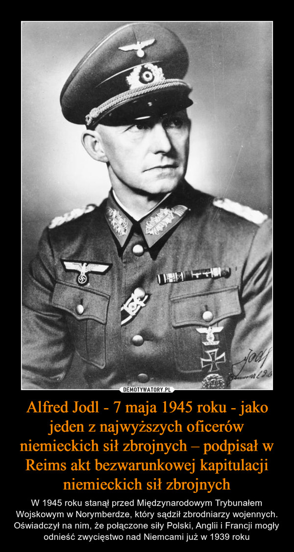 Alfred Jodl - 7 maja 1945 roku - jako jeden z najwyższych oficerów niemieckich sił zbrojnych – podpisał w Reims akt bezwarunkowej kapitulacji niemieckich sił zbrojnych – W 1945 roku stanął przed Międzynarodowym Trybunałem Wojskowym w Norymberdze, który sądził zbrodniarzy wojennych. Oświadczył na nim, że połączone siły Polski, Anglii i Francji mogły odnieść zwycięstwo nad Niemcami już w 1939 roku