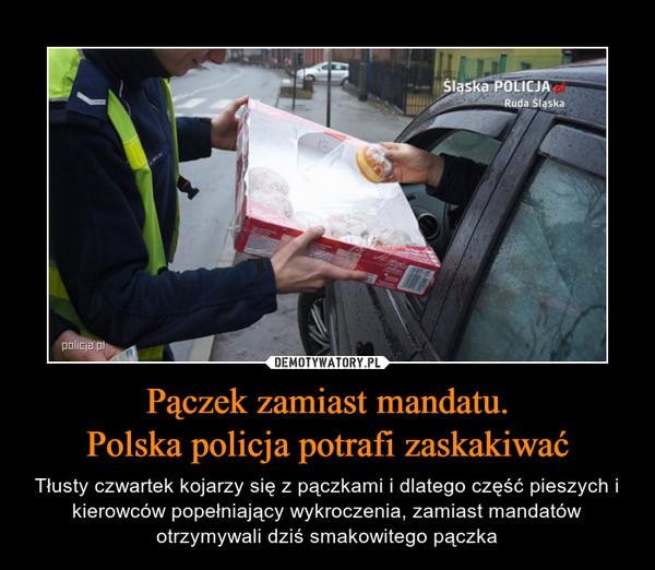 Pączek zamiast mandatu.Polska policja potrafi zaskakiwać – Tłusty czwartek kojarzy się z pączkami i dlatego część pieszych i kierowców popełniający wykroczenia, zamiast mandatów otrzymywali dziś smakowitego pączka