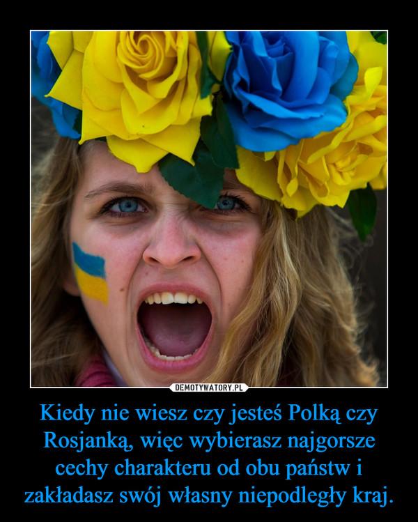 Kiedy nie wiesz czy jesteś Polką czy Rosjanką, więc wybierasz najgorsze cechy charakteru od obu państw i zakładasz swój własny niepodległy kraj. –