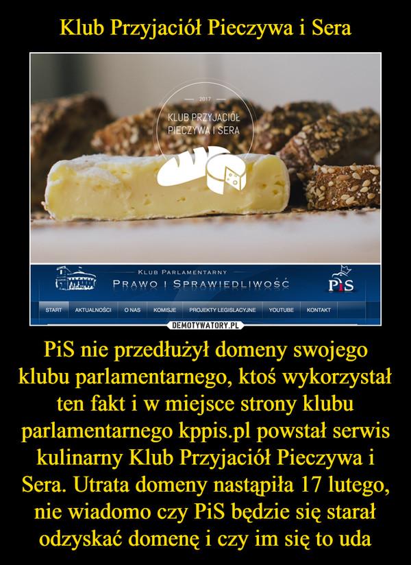 PiS nie przedłużył domeny swojego klubu parlamentarnego, ktoś wykorzystał ten fakt i w miejsce strony klubu parlamentarnego kppis.pl powstał serwis kulinarny Klub Przyjaciół Pieczywa i Sera. Utrata domeny nastąpiła 17 lutego, nie wiadomo czy PiS będzie si –