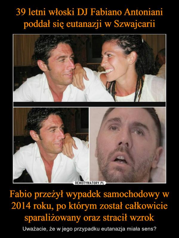 Fabio przeżył wypadek samochodowy w 2014 roku, po którym został całkowicie sparaliżowany oraz stracił wzrok – Uważacie, że w jego przypadku eutanazja miała sens?