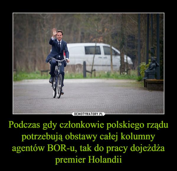 Podczas gdy członkowie polskiego rządu potrzebują obstawy całej kolumny agentów BOR-u, tak do pracy dojeżdża premier Holandii –