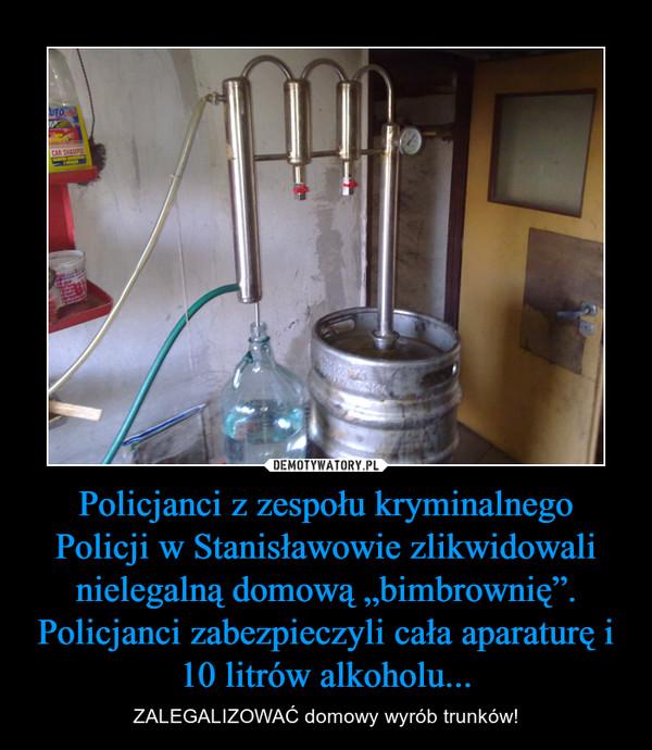 """Policjanci z zespołu kryminalnego Policji w Stanisławowie zlikwidowali nielegalną domową """"bimbrownię"""". Policjanci zabezpieczyli cała aparaturę i 10 litrów alkoholu... – ZALEGALIZOWAĆ domowy wyrób trunków!"""