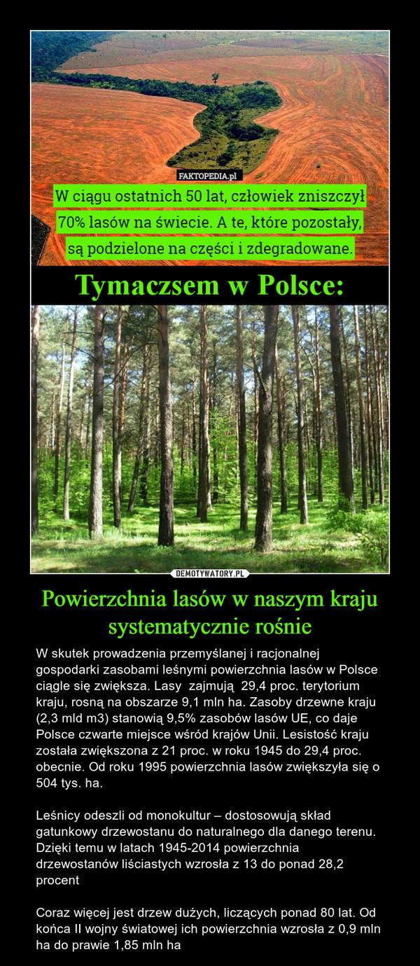 Powierzchnia lasów w naszym kraju systematycznie rośnie – W skutek prowadzenia przemyślanej i racjonalnej gospodarki zasobami leśnymi powierzchnia lasów w Polsce ciągle się zwiększa. Lasy  zajmują  29,4 proc. terytorium kraju, rosną na obszarze 9,1 mln ha. Zasoby drzewne kraju (2,3 mld m3) stanowią 9,5% zasobów lasów UE, co daje Polsce czwarte miejsce wśród krajów Unii. Lesistość kraju została zwiększona z 21 proc. w roku 1945 do 29,4 proc. obecnie. Od roku 1995 powierzchnia lasów zwiększyła się o 504 tys. ha.Leśnicy odeszli od monokultur – dostosowują skład gatunkowy drzewostanu do naturalnego dla danego terenu. Dzięki temu w latach 1945-2014 powierzchnia drzewostanów liściastych wzrosła z 13 do ponad 28,2 procentCoraz więcej jest drzew dużych, liczących ponad 80 lat. Od końca II wojny światowej ich powierzchnia wzrosła z 0,9 mln ha do prawie 1,85 mln ha W ciągu ostatnich 50 lat, człowiek zniszczył70% lasów na świecie. A te, które pozostały,|są podzielone na części i zdegradowane