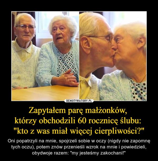"""Zapytałem parę małżonków, którzy obchodzili 60 rocznicę ślubu: """"kto z was miał więcej cierpliwości?"""" – Oni popatrzyli na mnie, spojrzeli sobie w oczy (nigdy nie zapomnę tych oczu), potem znów przenieśli wzrok na mnie i powiedzieli, obydwoje razem: """"my jesteśmy zakochani!"""""""