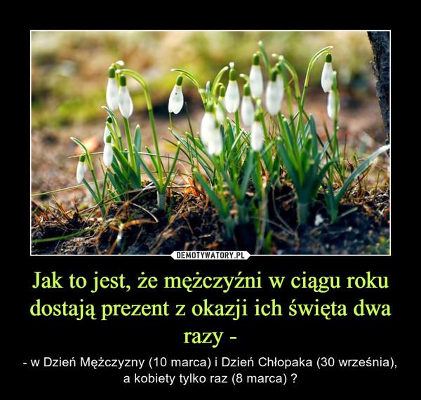 Jak to jest, że mężczyźni w ciągu roku dostają prezent z okazji ich święta dwa razy - – - w Dzień Mężczyzny (10 marca) i Dzień Chłopaka (30 września), a kobiety tylko raz (8 marca) ?