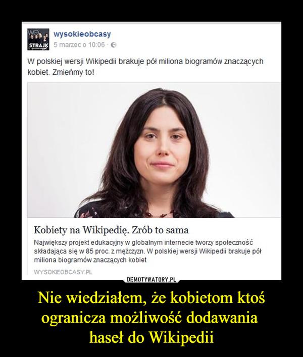 Nie wiedziałem, że kobietom ktoś ogranicza możliwość dodawania haseł do Wikipedii –  wysokieobcasyW polskiej wersji Wikipedii brakuje pół miliona biogramów znaczącychkobiet Zmieńmy to!Kobiety na Wikipedię. Zrób to samaNajwiększy projekt edukacyjny w globalnym internecie tworzy społecznośćskładająca się w 85 proc. z mężczyzn. W polskiej wersji Wikipedii brakuje półmiliona biogramów znaczących kobiet