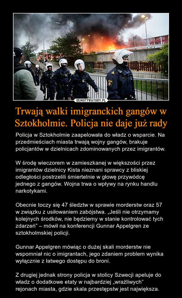 """Trwają walki imigranckich gangów w Sztokholmie. Policja nie daje już rady – Policja w Sztokholmie zaapelowała do władz o wsparcie. Na przedmieściach miasta trwają wojny gangów, brakuje policjantów w dzielnicach zdominowanych przez imigrantów.W środę wieczorem w zamieszkanej w większości przez imigrantów dzielnicy Kista nieznani sprawcy z bliskiej odległości postrzelili śmiertelnie w głowę przywódcę jednego z gangów. Wojna trwa o wpływy na rynku handlu narkotykami.Obecnie toczy się 47 śledztw w sprawie morderstw oraz 57 w związku z usiłowaniem zabójstwa. """"Jeśli nie otrzymamy kolejnych środków, nie będziemy w stanie kontrolować tych zdarzeń"""" – mówił na konferencji Gunnar Appelgren ze sztokholmskiej policji.Gunnar Appelgren mówiąc o dużej skali morderstw nie wspomniał nic o imigrantach, jego zdaniem problem wynika wyłącznie z łatwego dostępu do broni.Z drugiej jednak strony policja w stolicy Szwecji apeluje do władz o dodatkowe etaty w najbardziej """"wrażliwych"""" rejonach miasta, gdzie skala przestępstw jest największa."""
