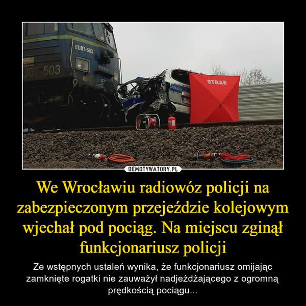 We Wrocławiu radiowóz policji na zabezpieczonym przejeździe kolejowym wjechał pod pociąg. Na miejscu zginął funkcjonariusz policji – Ze wstępnych ustaleń wynika, że funkcjonariusz omijając zamknięte rogatki nie zauważył nadjeżdżającego z ogromną prędkością pociągu...