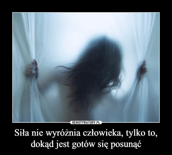 Siła nie wyróżnia człowieka, tylko to, dokąd jest gotów się posunąć –