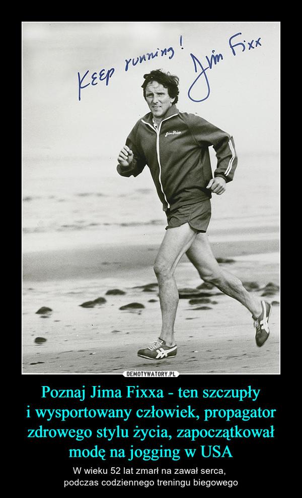 Poznaj Jima Fixxa - ten szczupłyi wysportowany człowiek, propagator zdrowego stylu życia, zapoczątkował modę na jogging w USA – W wieku 52 lat zmarł na zawał serca, podczas codziennego treningu biegowego