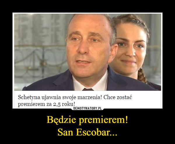 Będzie premierem!San Escobar... –
