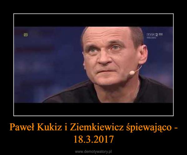 Paweł Kukiz i Ziemkiewicz śpiewająco - 18.3.2017 –