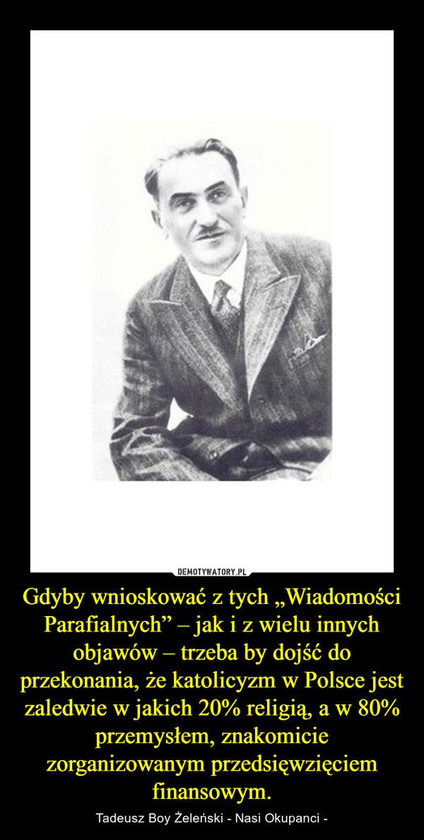"""Gdyby wnioskować z tych """"Wiadomości Parafialnych"""" – jak i z wielu innych objawów – trzeba by dojść do przekonania, że katolicyzm w Polsce jest zaledwie w jakich 20% religią, a w 80% przemysłem, znakomicie zorganizowanym przedsięwzięciem finansowym. – Tadeusz Boy Żeleński - Nasi Okupanci -"""