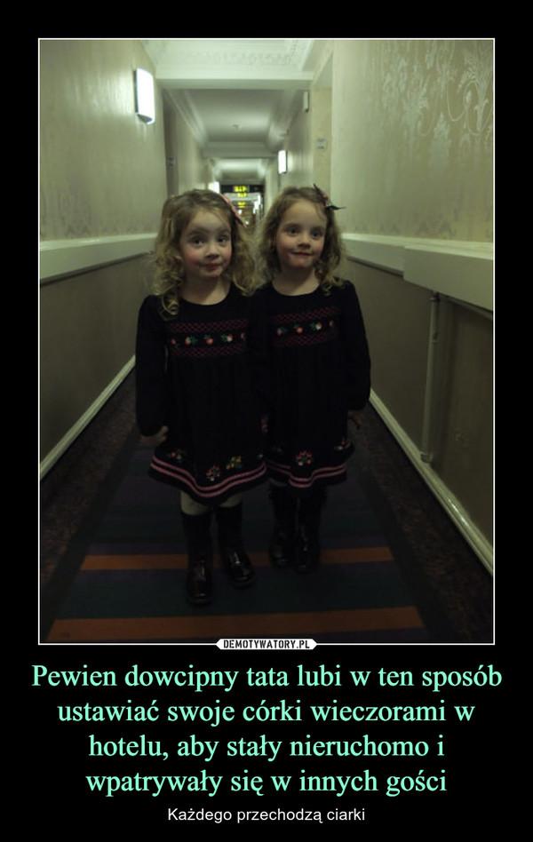 Pewien dowcipny tata lubi w ten sposób ustawiać swoje córki wieczorami w hotelu, aby stały nieruchomo i wpatrywały się w innych gości – Każdego przechodzą ciarki