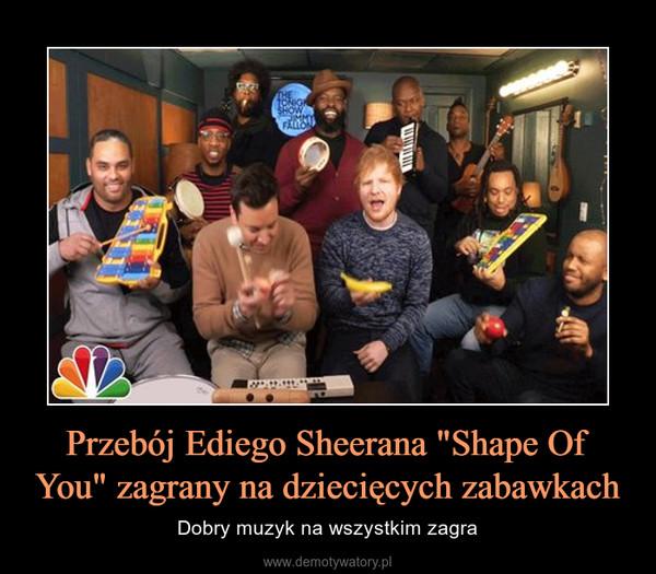 """Przebój Ediego Sheerana """"Shape Of You"""" zagrany na dziecięcych zabawkach – Dobry muzyk na wszystkim zagra"""