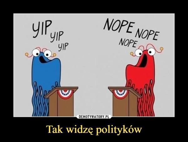 Tak widzę polityków –  YIP YIP YIPNOPE NOPE NOPE