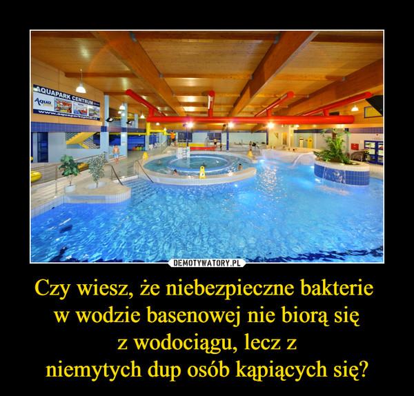 Czy wiesz, że niebezpieczne bakterie w wodzie basenowej nie biorą sięz wodociągu, lecz zniemytych dup osób kąpiących się? –