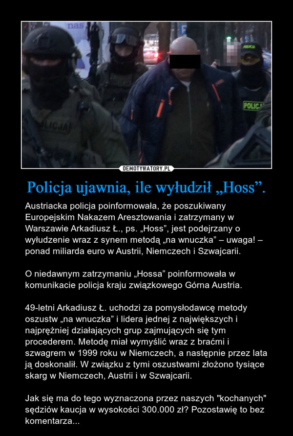 """Policja ujawnia, ile wyłudził """"Hoss"""". – Austriacka policja poinformowała, że poszukiwany Europejskim Nakazem Aresztowania i zatrzymany w Warszawie Arkadiusz Ł., ps. """"Hoss"""", jest podejrzany o wyłudzenie wraz z synem metodą """"na wnuczka"""" – uwaga! – ponad miliarda euro w Austrii, Niemczech i Szwajcarii.O niedawnym zatrzymaniu """"Hossa"""" poinformowała w komunikacie policja kraju związkowego Górna Austria.49-letni Arkadiusz Ł. uchodzi za pomysłodawcę metody oszustw """"na wnuczka"""" i lidera jednej z największych i najprężniej działających grup zajmujących się tym procederem. Metodę miał wymyślić wraz z braćmi i szwagrem w 1999 roku w Niemczech, a następnie przez lata ją doskonalił. W związku z tymi oszustwami złożono tysiące skarg w Niemczech, Austrii i w Szwajcarii.Jak się ma do tego wyznaczona przez naszych """"kochanych"""" sędziów kaucja w wysokości 300.000 zł? Pozostawię to bez komentarza..."""