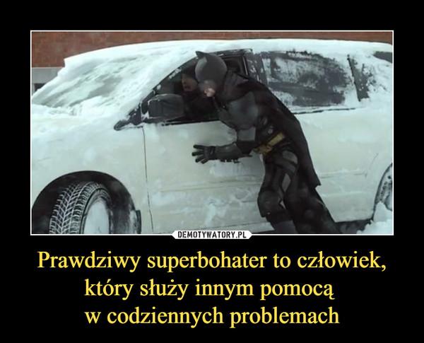 Prawdziwy superbohater to człowiek, który służy innym pomocą w codziennych problemach –