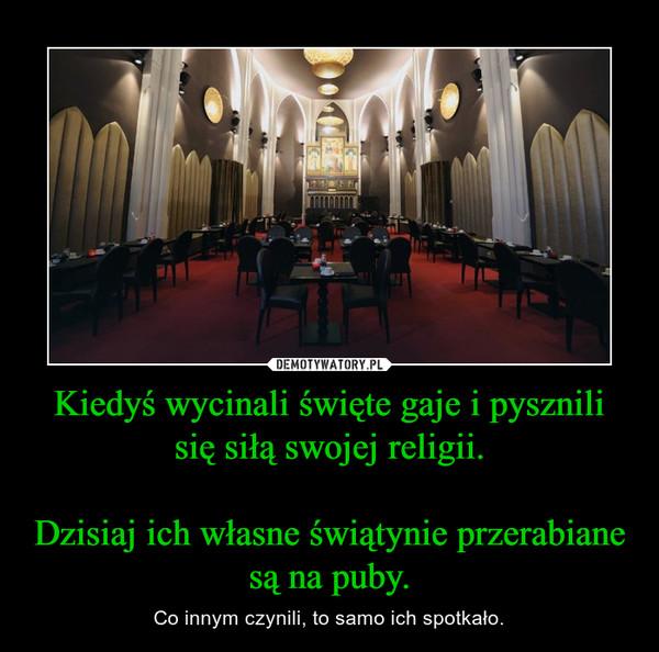 Kiedyś wycinali święte gaje i pysznili się siłą swojej religii.Dzisiaj ich własne świątynie przerabiane są na puby. – Co innym czynili, to samo ich spotkało.