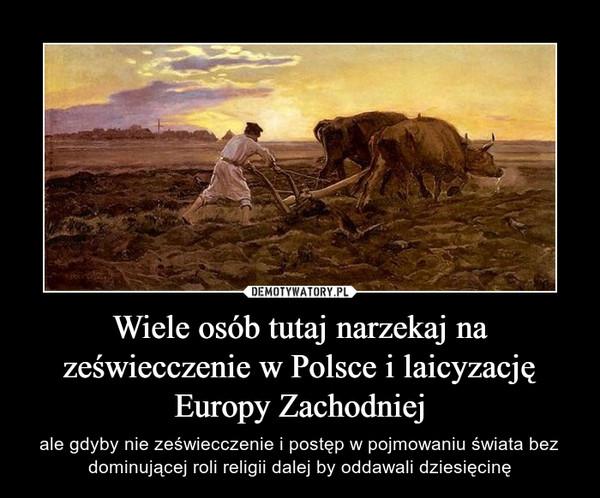 Wiele osób tutaj narzekaj na zeświecczenie w Polsce i laicyzację Europy Zachodniej – ale gdyby nie zeświecczenie i postęp w pojmowaniu świata bez dominującej roli religii dalej by oddawali dziesięcinę