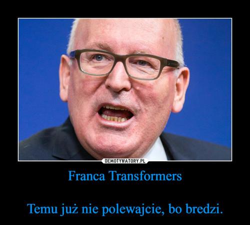 Franca Transformers  Temu już nie polewajcie, bo bredzi.