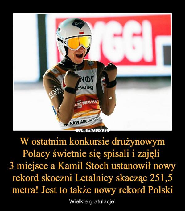 W ostatnim konkursie drużynowym Polacy świetnie się spisali i zajęli 3 miejsce a Kamil Stoch ustanowił nowy rekord skoczni Letalnicy skacząc 251,5 metra! Jest to także nowy rekord Polski – Wielkie gratulacje!