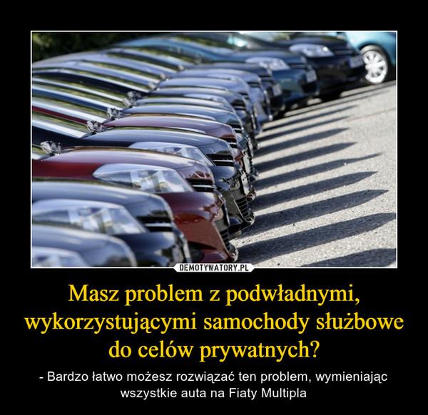 Masz problem z podwładnymi, wykorzystującymi samochody służbowe do celów prywatnych? – - Bardzo łatwo możesz rozwiązać ten problem, wymieniając wszystkie auta na Fiaty Multipla
