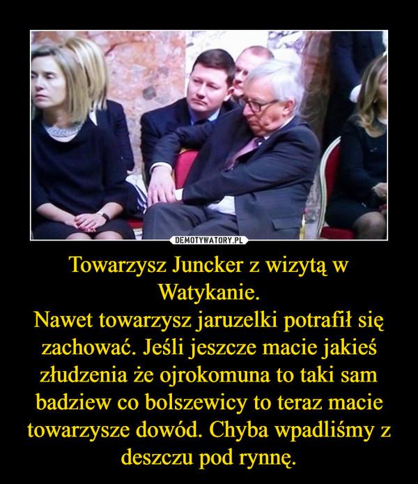 Towarzysz Juncker z wizytą w Watykanie.Nawet towarzysz jaruzelki potrafił się zachować. Jeśli jeszcze macie jakieś złudzenia że ojrokomuna to taki sam badziew co bolszewicy to teraz macie towarzysze dowód. Chyba wpadliśmy z deszczu pod rynnę. –