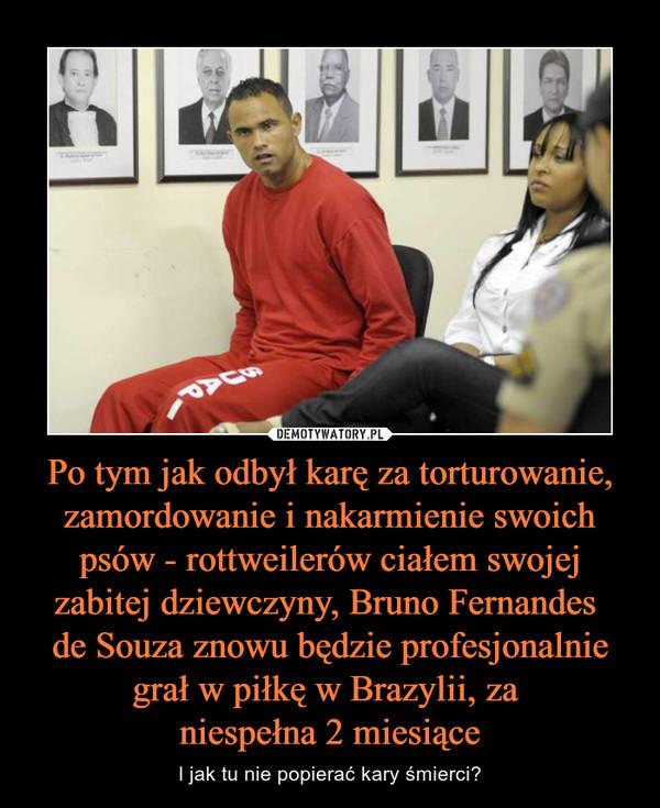Po tym jak odbył karę za torturowanie, zamordowanie i nakarmienie swoich psów - rottweilerów ciałem swojej zabitej dziewczyny, Bruno Fernandes de Souza znowu będzie profesjonalnie grał w piłkę w Brazylii, za niespełna 2 miesiące – I jak tu nie popierać kary śmierci?