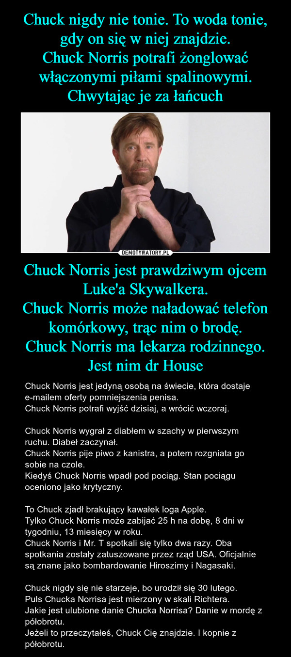 Chuck Norris jest prawdziwym ojcem Luke'a Skywalkera.Chuck Norris może naładować telefon komórkowy, trąc nim o brodę.Chuck Norris ma lekarza rodzinnego. Jest nim dr House – Chuck Norris jest jedyną osobą na świecie, która dostaje e-mailem oferty pomniejszenia penisa.Chuck Norris potrafi wyjść dzisiaj, a wrócić wczoraj.Chuck Norris wygrał z diabłem w szachy w pierwszym ruchu. Diabeł zaczynał.Chuck Norris pije piwo z kanistra, a potem rozgniata go sobie na czole.Kiedyś Chuck Norris wpadł pod pociąg. Stan pociągu oceniono jako krytyczny.To Chuck zjadł brakujący kawałek loga Apple.Tylko Chuck Norris może zabijać 25 h na dobę, 8 dni w tygodniu, 13 miesięcy w roku.Chuck Norris i Mr. T spotkali się tylko dwa razy. Oba spotkania zostały zatuszowane przez rząd USA. Oficjalnie są znane jako bombardowanie Hiroszimy i Nagasaki.Chuck nigdy się nie starzeje, bo urodził się 30 lutego.Puls Chucka Norrisa jest mierzony w skali Richtera.Jakie jest ulubione danie Chucka Norrisa? Danie w mordę z półobrotu.Jeżeli to przeczytałeś, Chuck Cię znajdzie. I kopnie z półobrotu.