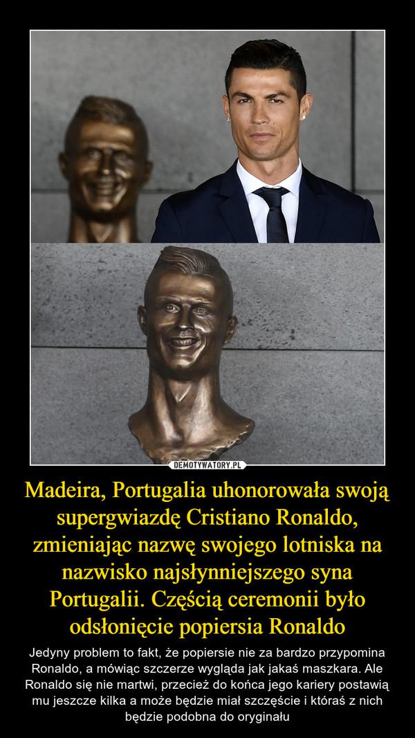 Madeira, Portugalia uhonorowała swoją supergwiazdę Cristiano Ronaldo, zmieniając nazwę swojego lotniska na nazwisko najsłynniejszego syna Portugalii. Częścią ceremonii było odsłonięcie popiersia Ronaldo – Jedyny problem to fakt, że popiersie nie za bardzo przypomina Ronaldo, a mówiąc szczerze wygląda jak jakaś maszkara. Ale Ronaldo się nie martwi, przecież do końca jego kariery postawią mu jeszcze kilka a może będzie miał szczęście i któraś z nich będzie podobna do oryginału
