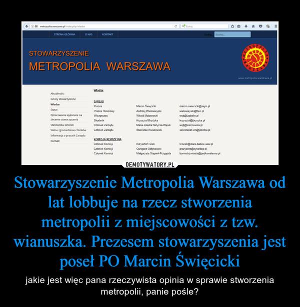 Stowarzyszenie Metropolia Warszawa od lat lobbuje na rzecz stworzenia metropolii z miejscowości z tzw. wianuszka. Prezesem stowarzyszenia jest poseł PO Marcin Święcicki – jakie jest więc pana rzeczywista opinia w sprawie stworzenia metropolii, panie pośle?