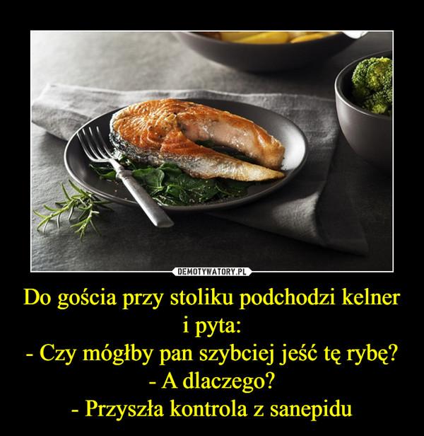 Do gościa przy stoliku podchodzi kelner i pyta:- Czy mógłby pan szybciej jeść tę rybę?- A dlaczego?- Przyszła kontrola z sanepidu –