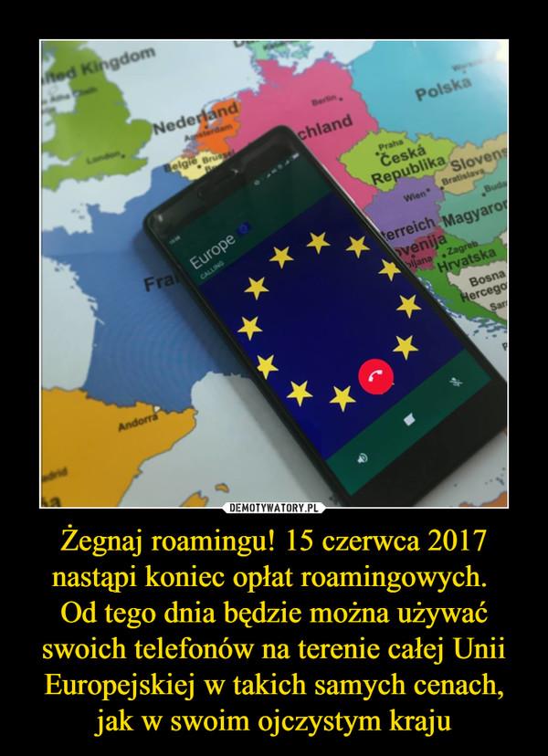 Żegnaj roamingu! 15 czerwca 2017 nastąpi koniec opłat roamingowych. Od tego dnia będzie można używać swoich telefonów na terenie całej Unii Europejskiej w takich samych cenach, jak w swoim ojczystym kraju –
