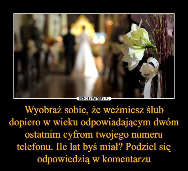 Wyobraź Sobie że Weźmiesz ślub Dopiero W Wieku Odpowiadającym Dwóm