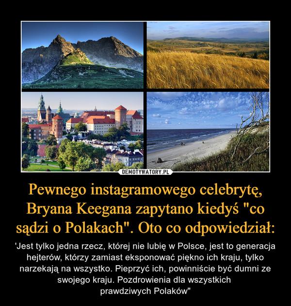 """Pewnego instagramowego celebrytę, Bryana Keegana zapytano kiedyś """"co sądzi o Polakach"""". Oto co odpowiedział: – 'Jest tylko jedna rzecz, której nie lubię w Polsce, jest to generacja hejterów, którzy zamiast eksponować piękno ich kraju, tylko narzekają na wszystko. Pieprzyć ich, powinniście być dumni ze swojego kraju. Pozdrowienia dla wszystkich prawdziwych Polaków"""""""