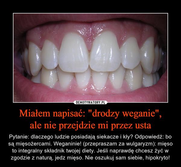 """Miałem napisać: """"drodzy weganie"""",ale nie przejdzie mi przez usta – Pytanie: dlaczego ludzie posiadają siekacze i kły? Odpowiedź: bo są mięsożercami. Weganinie! (przepraszam za wulgaryzm): mięso to integralny składnik twojej diety. Jeśli naprawdę chcesz żyć w zgodzie z naturą, jedz mięso. Nie oszukuj sam siebie, hipokryto!"""