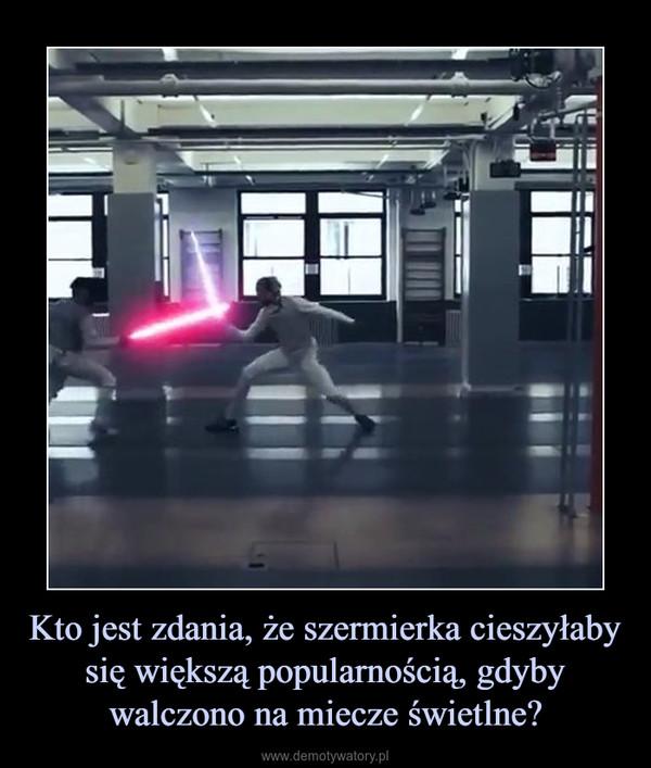 Kto jest zdania, że szermierka cieszyłaby się większą popularnością, gdyby walczono na miecze świetlne? –