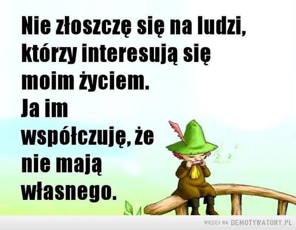 Mądre słowa –  Nie złoszczę się na ludzi,którzy interesują sięmoim życiem,la imwspółczuję,nie mająwłasnego.