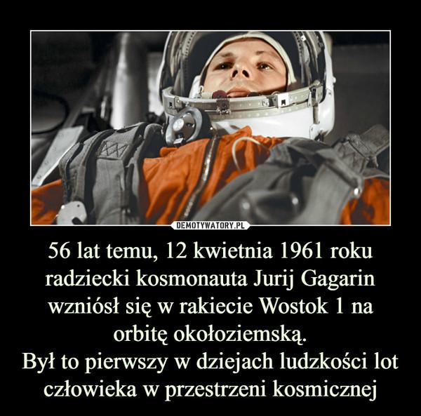 56 lat temu, 12 kwietnia 1961 roku radziecki kosmonauta Jurij Gagarin wzniósł się w rakiecie Wostok 1 na orbitę okołoziemską. Był to pierwszy w dziejach ludzkości lot człowieka w przestrzeni kosmicznej